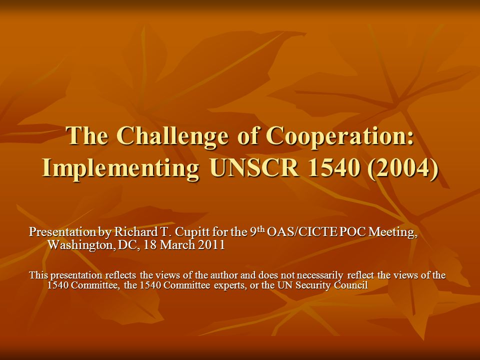 The Challenge of Cooperation: Implementing UNSCR 1540 (2004) Presentation by Richard T. Cupitt for the 9 th OAS/CICTE POC Meeting, Washington, DC, 18