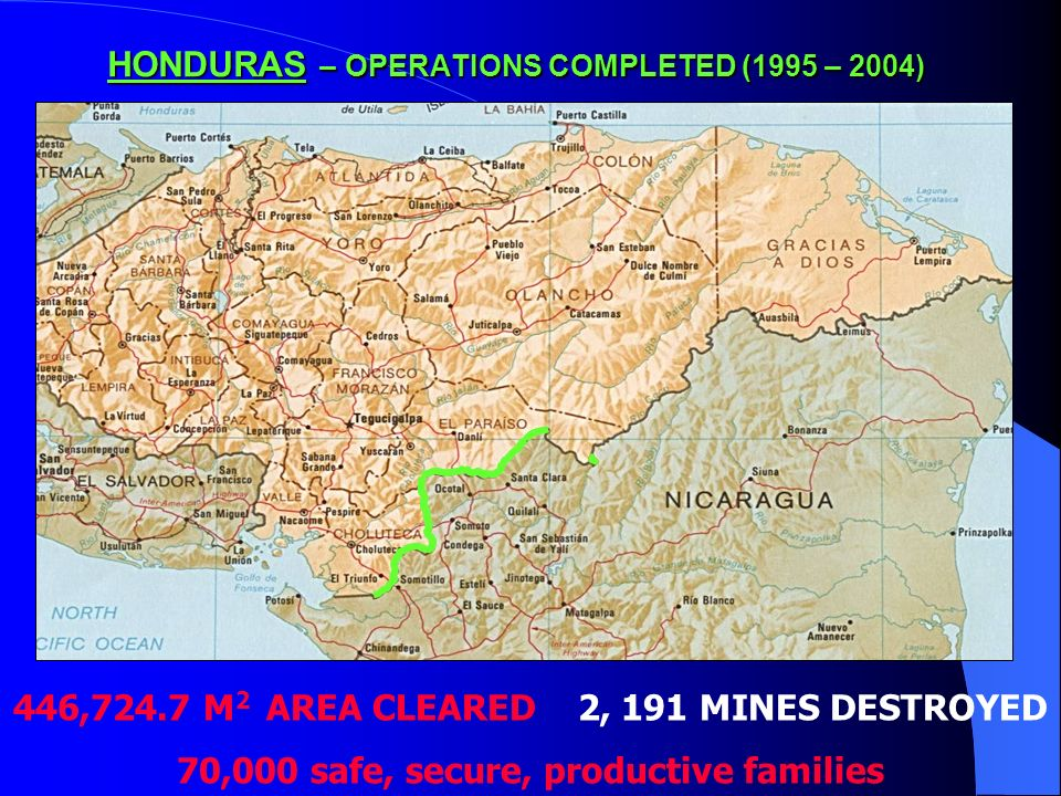 HONDURAS – OPERATIONS COMPLETED (1995 – 2004) 446,724.7 M 2 AREA CLEARED 2, 191 MINES DESTROYED 70,000 safe, secure, productive families