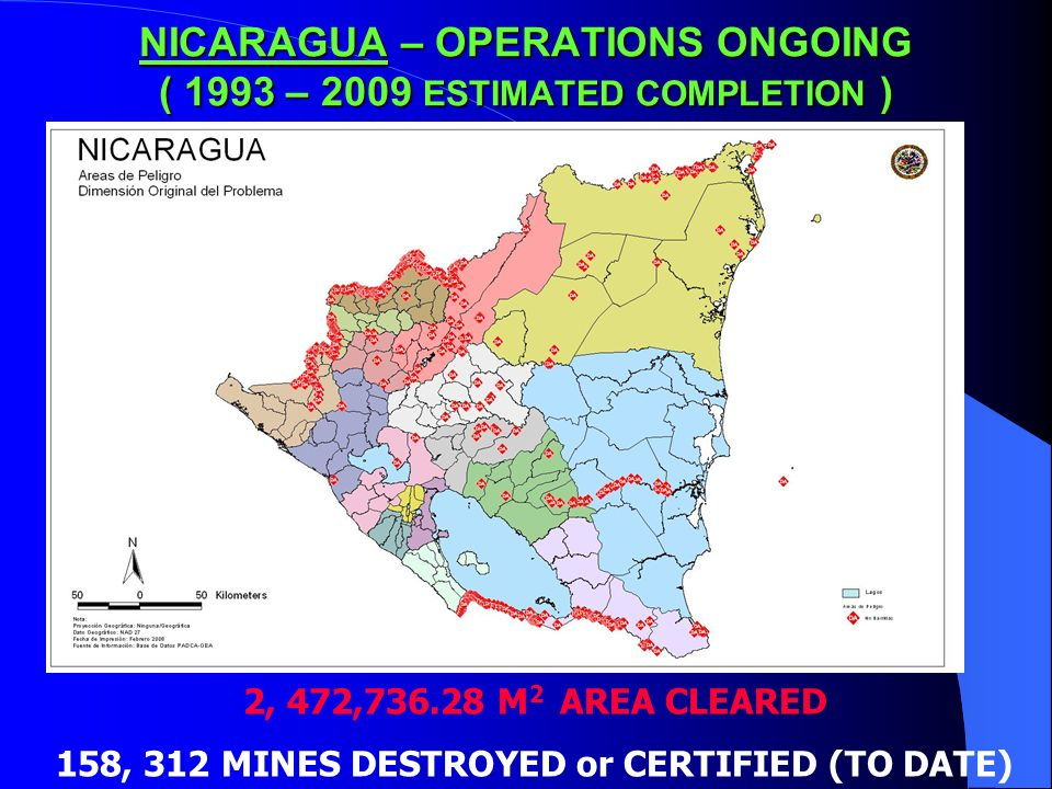 NICARAGUA – OPERATIONS ONGOING ( 1993 – 2009 ESTIMATED COMPLETION ) 2, 472,736.28 M 2 AREA CLEARED 158, 312 MINES DESTROYED or CERTIFIED (TO DATE)