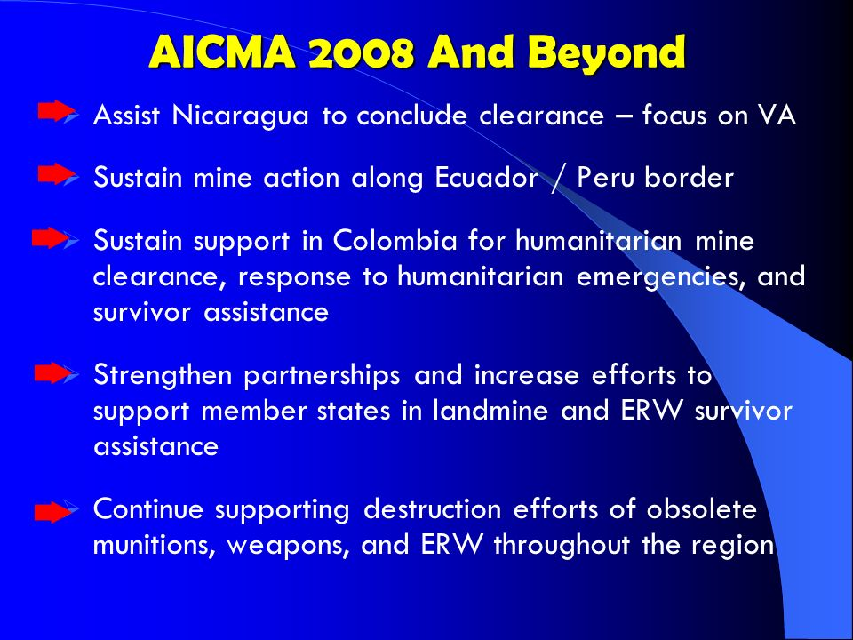 AICMA 2008 And Beyond AICMA 2008 And Beyond Assist Nicaragua to conclude clearance – focus on VA Sustain mine action along Ecuador / Peru border Sustain support in Colombia for humanitarian mine clearance, response to humanitarian emergencies, and survivor assistance Strengthen partnerships and increase efforts to support member states in landmine and ERW survivor assistance Continue supporting destruction efforts of obsolete munitions, weapons, and ERW throughout the region