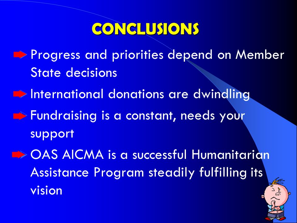 CONCLUSIONS Progress and priorities depend on Member State decisions International donations are dwindling Fundraising is a constant, needs your support OAS AICMA is a successful Humanitarian Assistance Program steadily fulfilling its vision