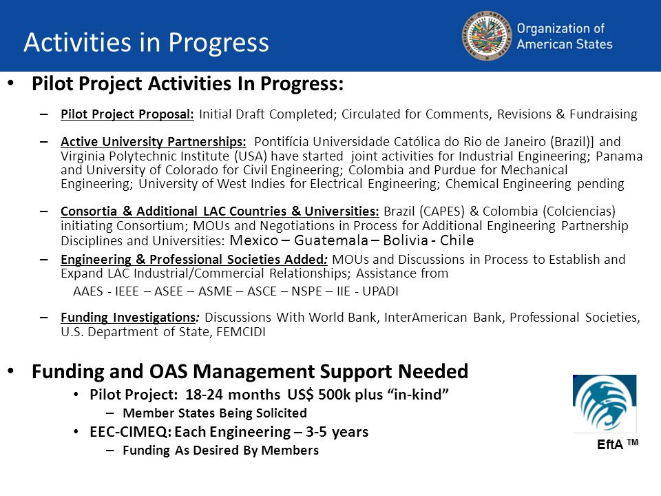Activities in Progress Pilot Project Activities In Progress: – Pilot Project Proposal: Initial Draft Completed; Circulated for Comments, Revisions & Fundraising – Active University Partnerships: Pontifícia Universidade Católica do Rio de Janeiro (Brazil)] and Virginia Polytechnic Institute (USA) have started joint activities for Industrial Engineering; Panama and University of Colorado for Civil Engineering; Colombia and Purdue for Mechanical Engineering; University of West Indies for Electrical Engineering; Chemical Engineering pending – Consortia & Additional LAC Countries & Universities: Brazil (CAPES) & Colombia (Colciencias) initiating Consortium; MOUs and Negotiations in Process for Additional Engineering Partnership Disciplines and Universities: Mexico – Guatemala – Bolivia - Chile – Engineering & Professional Societies Added: MOUs and Discussions in Process to Establish and Expand LAC Industrial/Commercial Relationships; Assistance from AAES - IEEE – ASEE – ASME – ASCE – NSPE – IIE - UPADI – Funding Investigations: Discussions With World Bank, InterAmerican Bank, Professional Societies, U.S.