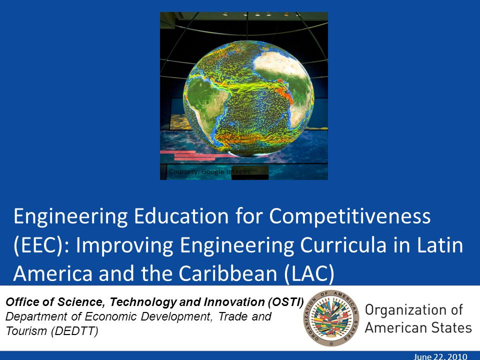 Engineering Education for Competitiveness (EEC): Improving Engineering Curricula in Latin America and the Caribbean (LAC) June 22, 2010 Courtesy: Google Images.