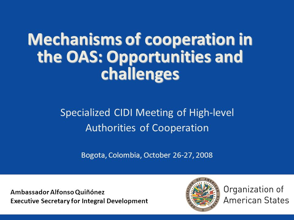 Mechanisms of cooperation in the OAS: Opportunities and challenges Specialized CIDI Meeting of High-level Authorities of Cooperation Bogota, Colombia, October 26-27, 2008 Ambassador Alfonso Quiñónez Executive Secretary for Integral Development