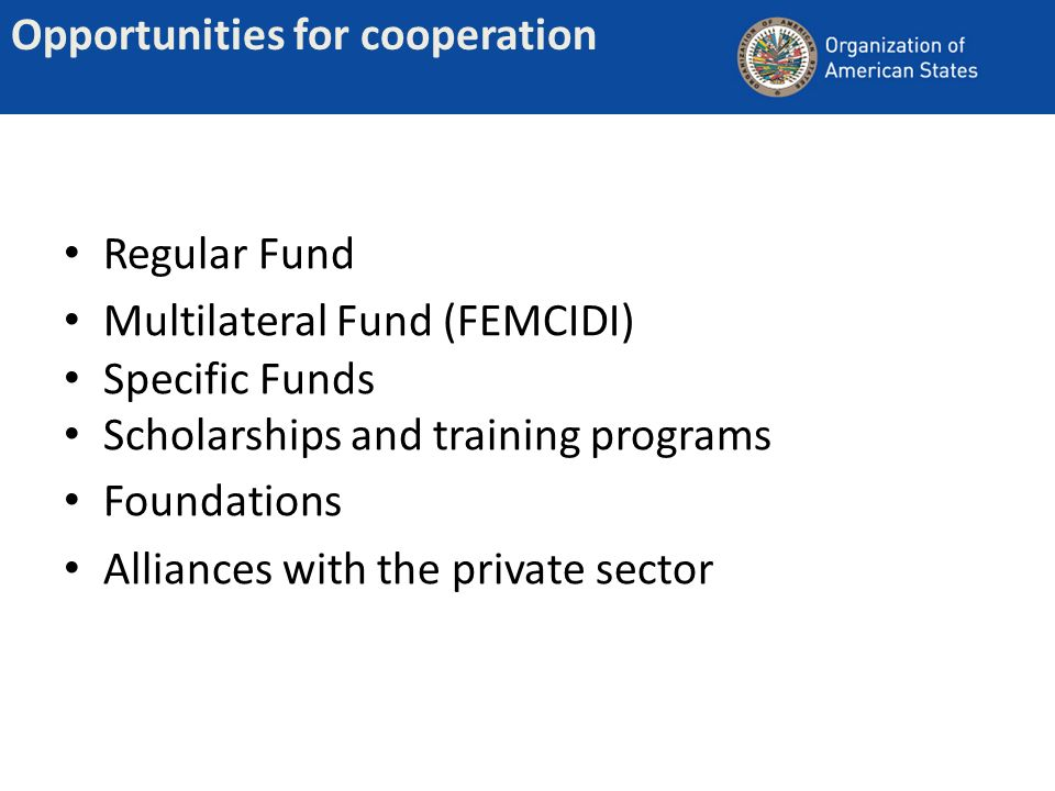 Opportunities for cooperation Regular Fund Multilateral Fund (FEMCIDI) Specific Funds Scholarships and training programs Foundations Alliances with th