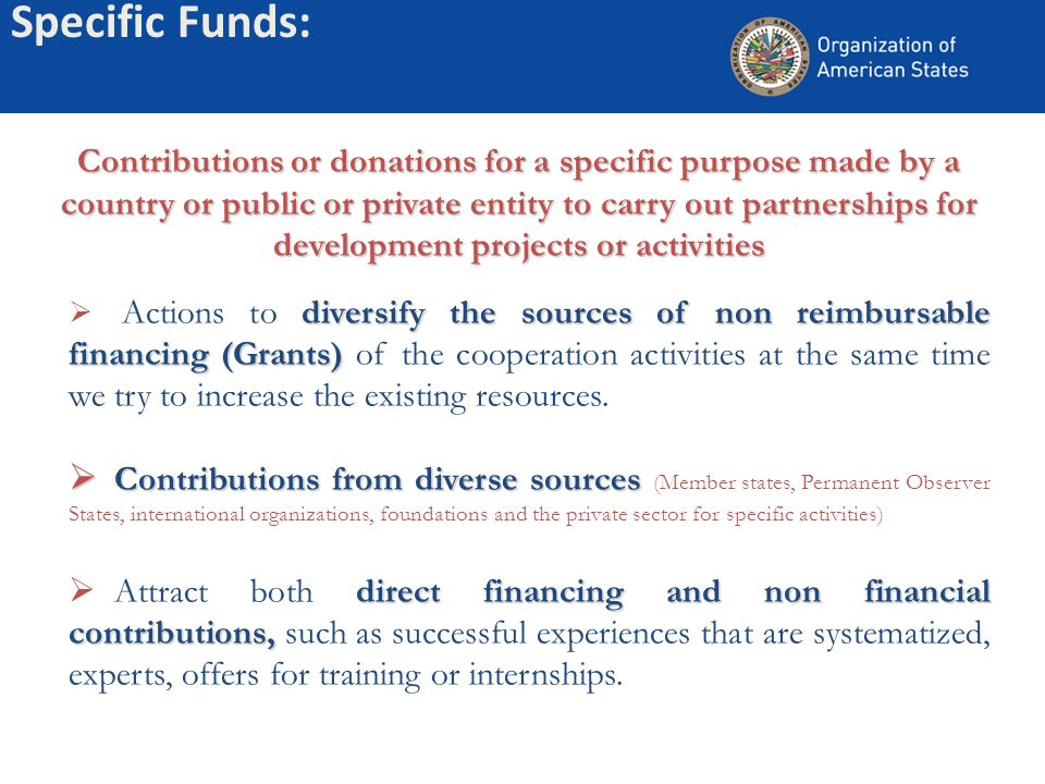 Contributions or donations for a specific purpose made by a country or public or private entity to carry out partnerships for development projects or activities diversify the sources of non reimbursable financing (Grants) Actions to diversify the sources of non reimbursable financing (Grants) of the cooperation activities at the same time we try to increase the existing resources.