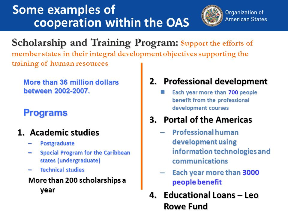 Scholarship and Training Program: Scholarship and Training Program: Support the efforts of member states in their integral development objectives supporting the training of human resources More than 36 million dollars between 2002-2007.