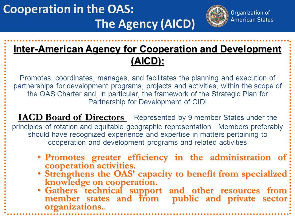 Cooperation in the OAS: The Agency (AICD) Inter-American Agency for Cooperation and Development (AICD): Promotes, coordinates, manages, and facilitate