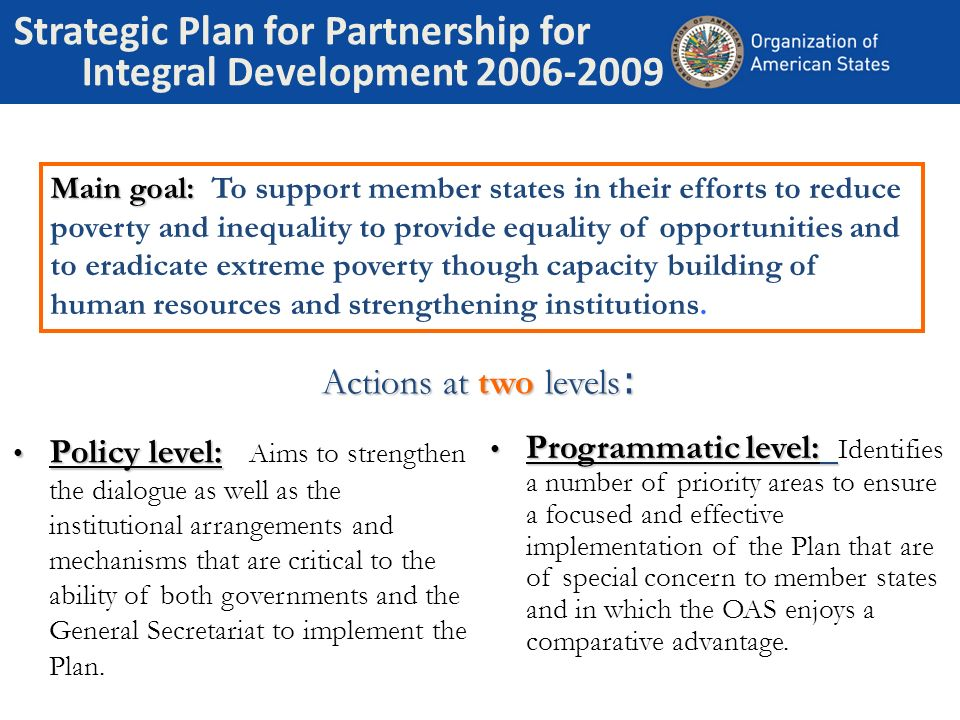 Strategic Plan for Partnership for Integral Development 2006-2009 Policy level: Policy level: Aims to strengthen the dialogue as well as the institutional arrangements and mechanisms that are critical to the ability of both governments and the General Secretariat to implement the Plan.
