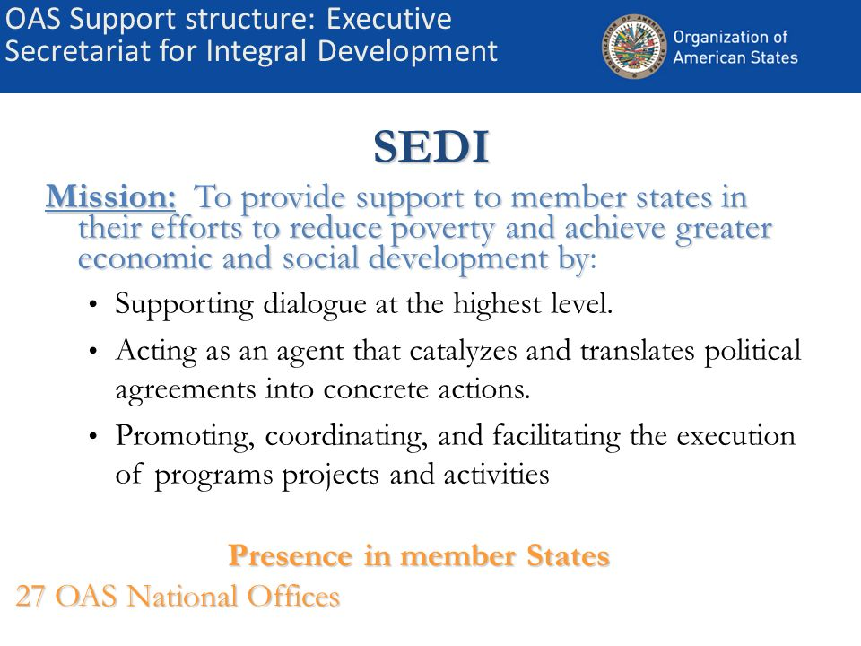 OAS Support structure: Executive Secretariat for Integral DevelopmentSEDI Mission: To provide support to member states in their efforts to reduce pove