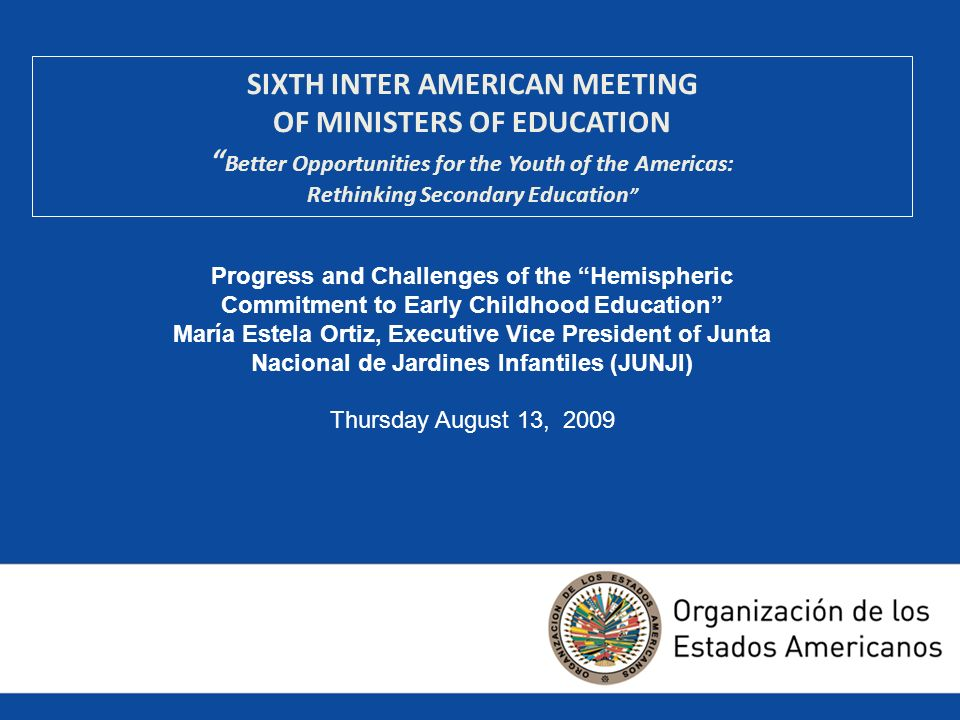 SIXTH INTER AMERICAN MEETING OF MINISTERS OF EDUCATION Better Opportunities for the Youth of the Americas: Rethinking Secondary Education Progress and