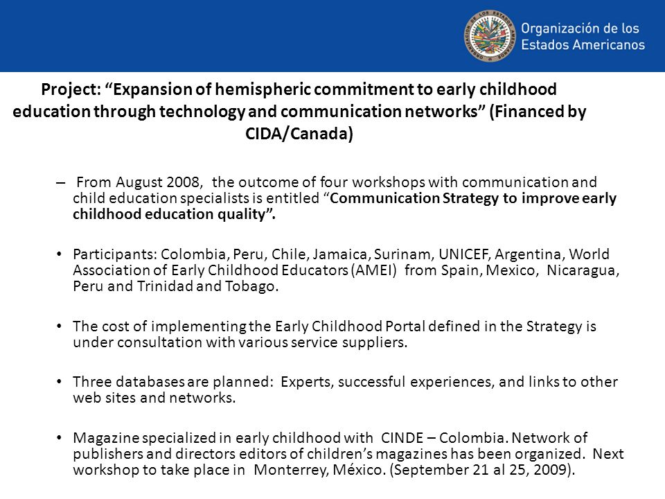 Project: Expansion of hemispheric commitment to early childhood education through technology and communication networks (Financed by CIDA/Canada) – From August 2008, the outcome of four workshops with communication and child education specialists is entitled Communication Strategy to improve early childhood education quality.