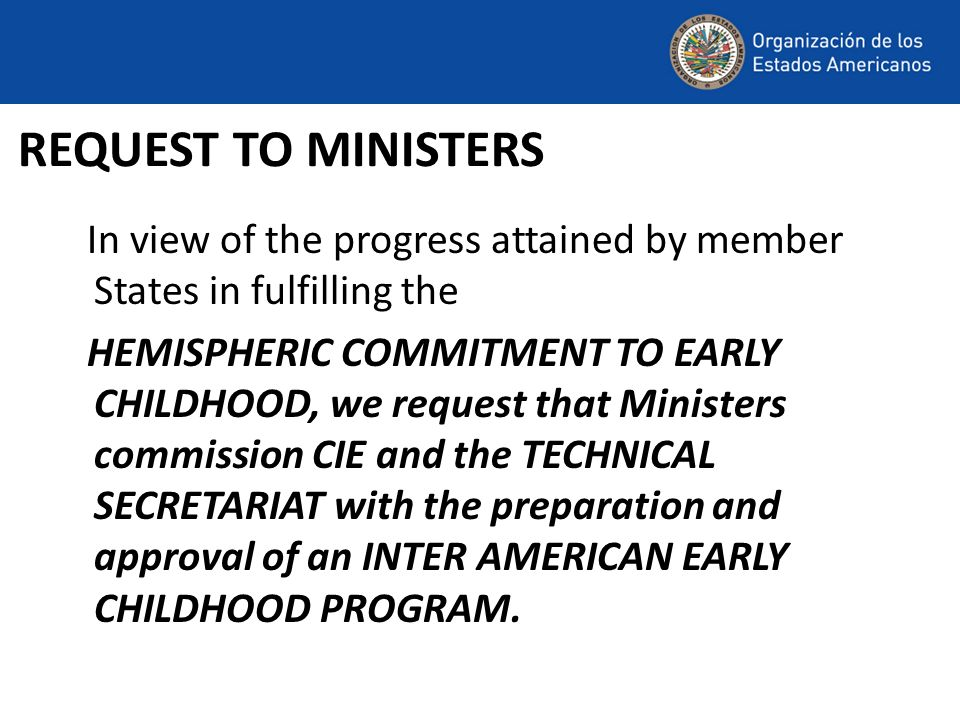 REQUEST TO MINISTERS In view of the progress attained by member States in fulfilling the HEMISPHERIC COMMITMENT TO EARLY CHILDHOOD, we request that Mi