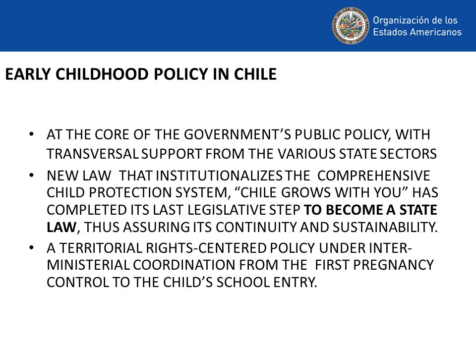 EARLY CHILDHOOD POLICY IN CHILE AT THE CORE OF THE GOVERNMENTS PUBLIC POLICY, WITH TRANSVERSAL SUPPORT FROM THE VARIOUS STATE SECTORS NEW LAW THAT INSTITUTIONALIZES THE COMPREHENSIVE CHILD PROTECTION SYSTEM, CHILE GROWS WITH YOU HAS COMPLETED ITS LAST LEGISLATIVE STEP TO BECOME A STATE LAW, THUS ASSURING ITS CONTINUITY AND SUSTAINABILITY.