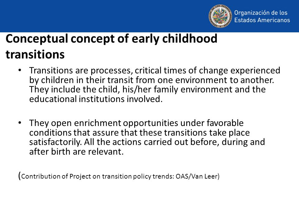 Conceptual concept of early childhood transitions Transitions are processes, critical times of change experienced by children in their transit from one environment to another.
