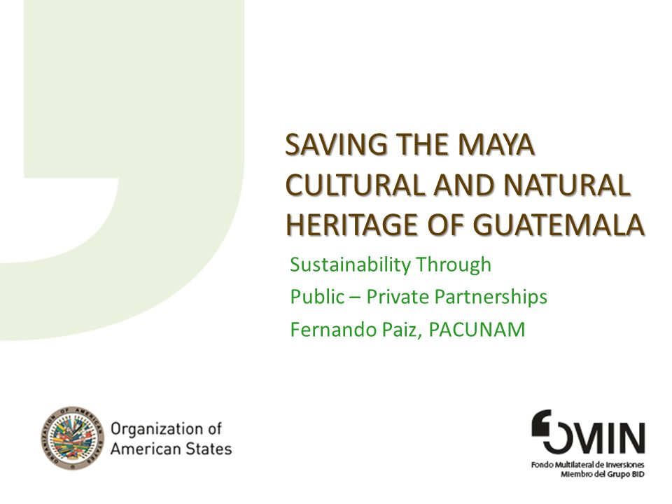 SAVING THE MAYA CULTURAL AND NATURAL HERITAGE OF GUATEMALA Sustainability Through Public – Private Partnerships Fernando Paiz, PACUNAM