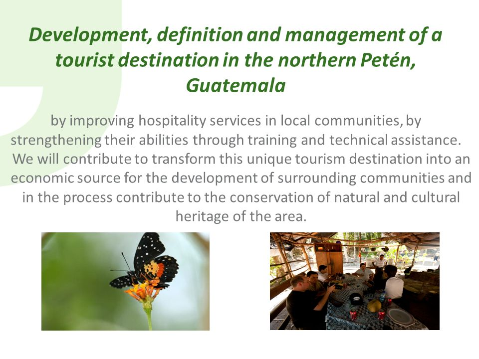 Development, definition and management of a tourist destination in the northern Petén, Guatemala by improving hospitality services in local communities, by strengthening their abilities through training and technical assistance.