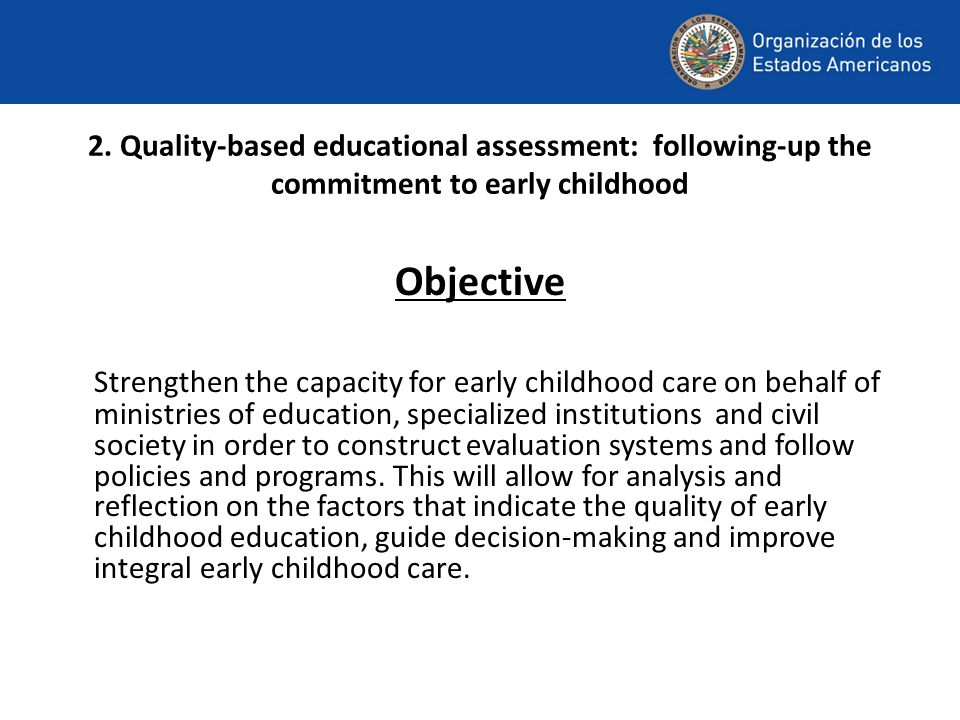 2. Quality-based educational assessment: following-up the commitment to early childhood Objective Strengthen the capacity for early childhood care on