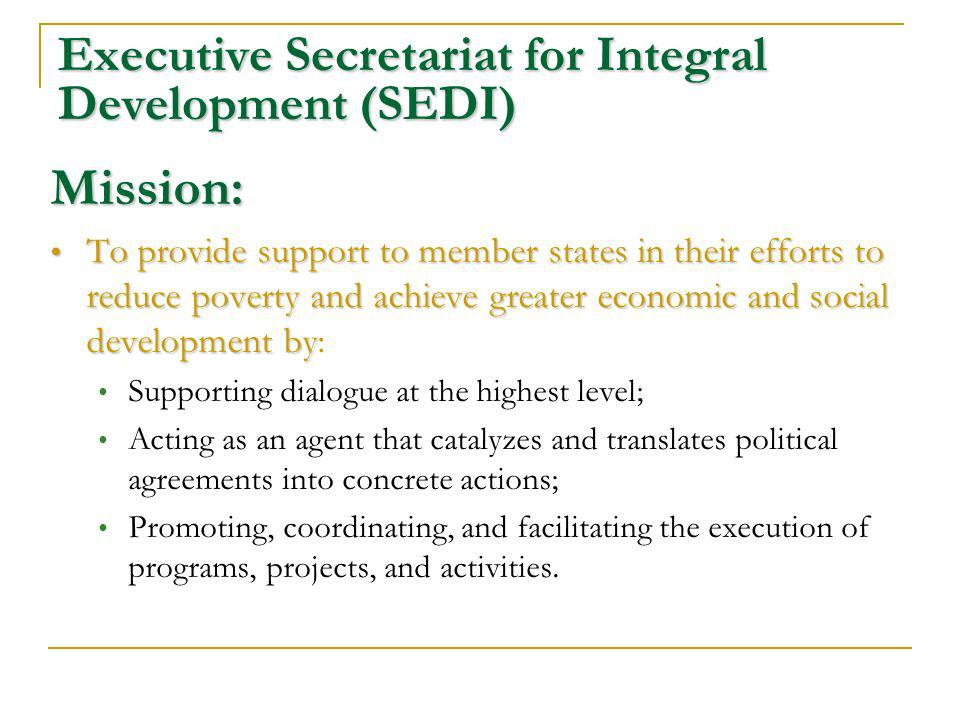 Executive Secretariat for Integral Development (SEDI) Mission: To provide support to member states in their efforts to reduce poverty and achieve greater economic and social development by To provide support to member states in their efforts to reduce poverty and achieve greater economic and social development by: Supporting dialogue at the highest level; Acting as an agent that catalyzes and translates political agreements into concrete actions; Promoting, coordinating, and facilitating the execution of programs, projects, and activities.