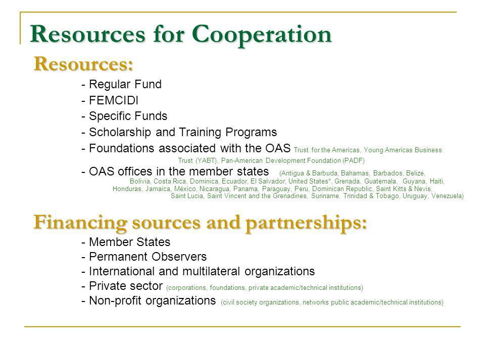 Resources for Cooperation Resources: - Regular Fund - FEMCIDI - Specific Funds - Scholarship and Training Programs - Foundations associated with the OAS Trust for the Americas, Young Americas Business Trust (YABT), Pan-American Development Foundation (PADF) - OAS offices in the member states (Antigua & Barbuda, Bahamas, Barbados, Belize, Bolivia, Costa Rica, Dominica, Ecuador, El Salvador, United States*, Grenada, Guatemala, Guyana, Haiti, Honduras, Jamaica, México, Nicaragua, Panama, Paraguay, Peru, Dominican Republic, Saint Kitts & Nevis, Saint Lucia, Saint Vincent and the Grenadines, Suriname, Trinidad & Tobago, Uruguay, Venezuela) Financing sources and partnerships: - Member States - Permanent Observers - International and multilateral organizations - Private sector (corporations, foundations, private academic/technical institutions) - Non-profit organizations (civil society organizations, networks public academic/technical institutions)