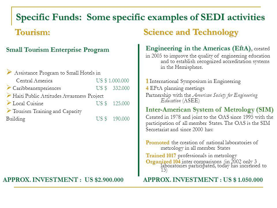 Specific Funds: Some specific examples of SEDI activities Tourism: Science and Technology Engineering in the Americas (EftA) Engineering in the Americas (EftA), created in 2005 to improve the quality of engineering education and to establish recognized accreditation systems in the Hemisphere.