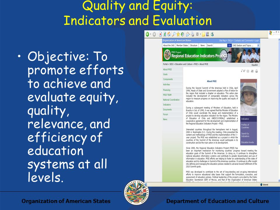 Department of Education and CultureOrganization of American States Quality and Equity: Indicators and Evaluation Objective: To promote efforts to achieve and evaluate equity, quality, relevance, and efficiency of education systems at all levels.