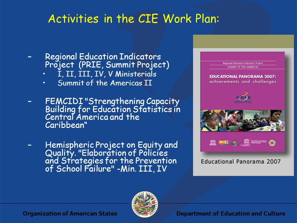 Department of Education and CultureOrganization of American States Activities in the CIE Work Plan: –Regional Education Indicators Project (PRIE, Summit Project) I, II, III, IV, V Ministerials Summit of the Americas II –FEMCIDI Strengthening Capacity Building for Education Statistics in Central America and the Caribbean –Hemispheric Project on Equity and Quality.