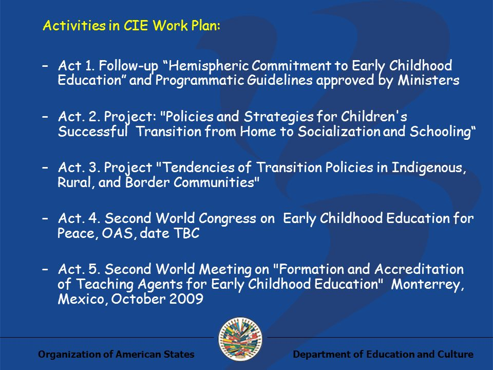 Department of Education and CultureOrganization of American States Activities in CIE Work Plan: –Act 1. Follow-up Hemispheric Commitment to Early Chil