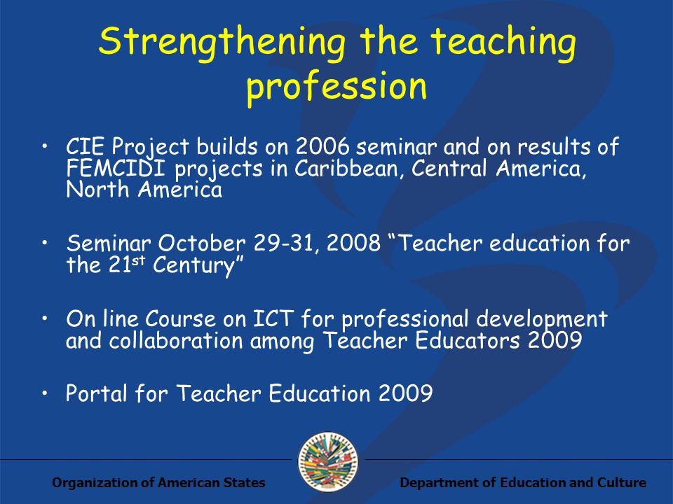 Department of Education and CultureOrganization of American States Strengthening the teaching profession CIE Project builds on 2006 seminar and on res