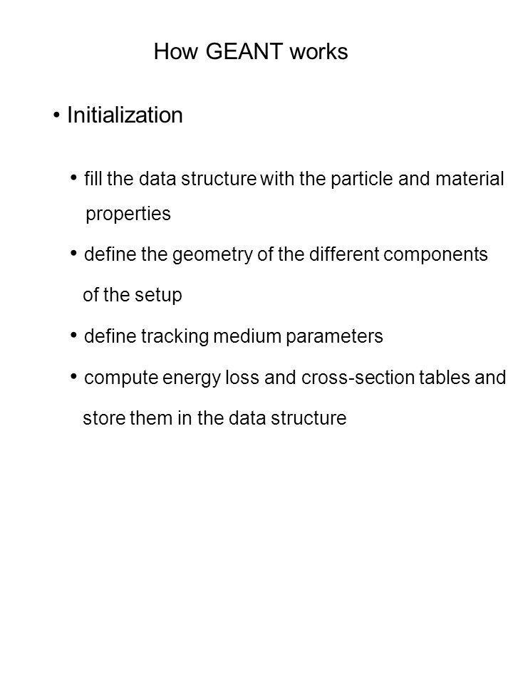 How GEANT works Initialization fill the data structure with the particle and material properties define the geometry of the different components of th