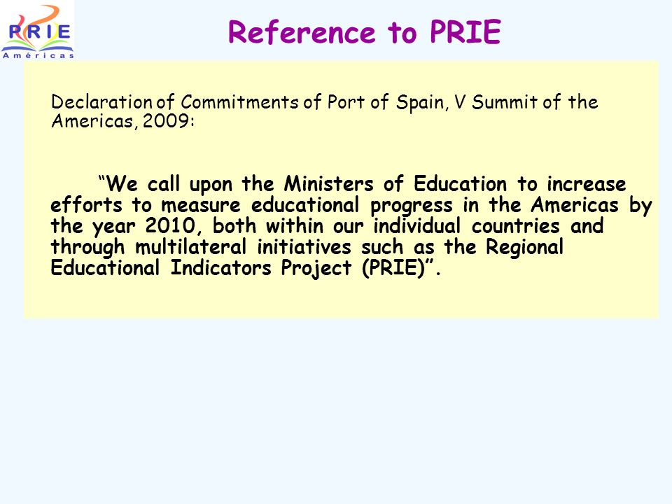 Reference to PRIE Declaration of Commitments of Port of Spain, V Summit of the Americas, 2009: We call upon the Ministers of Education to increase efforts to measure educational progress in the Americas by the year 2010, both within our individual countries and through multilateral initiatives such as the Regional Educational Indicators Project (PRIE).
