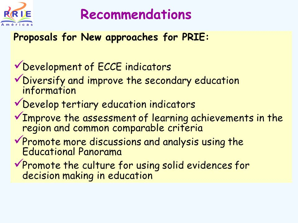 Recommendations Proposals for New approaches for PRIE: Development of ECCE indicators Diversify and improve the secondary education information Develop tertiary education indicators Improve the assessment of learning achievements in the region and common comparable criteria Promote more discussions and analysis using the Educational Panorama Promote the culture for using solid evidences for decision making in education