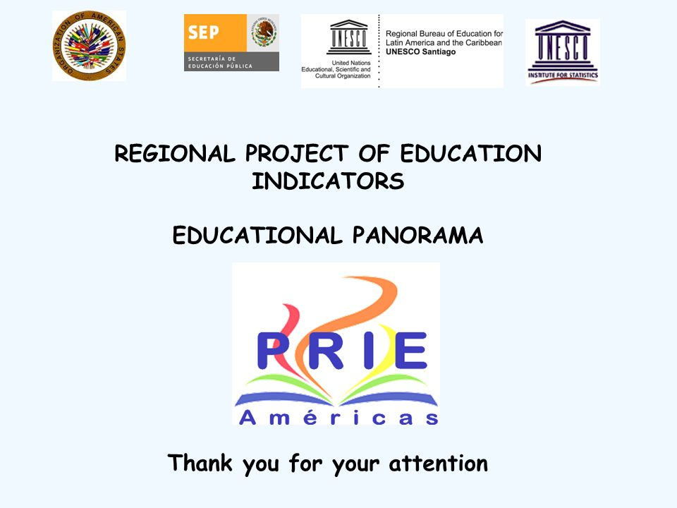 Thank you for your attention REGIONAL PROJECT OF EDUCATION INDICATORS EDUCATIONAL PANORAMA