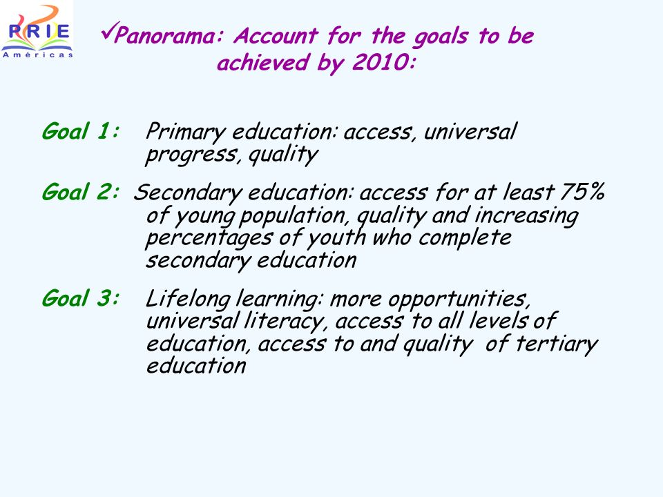Panorama: Account for the goals to be achieved by 2010: Goal 1:Primary education: access, universal progress, quality Goal 2: Secondary education: access for at least 75% of young population, quality and increasing percentages of youth who complete secondary education Goal 3:Lifelong learning: more opportunities, universal literacy, access to all levels of education, access to and quality of tertiary education