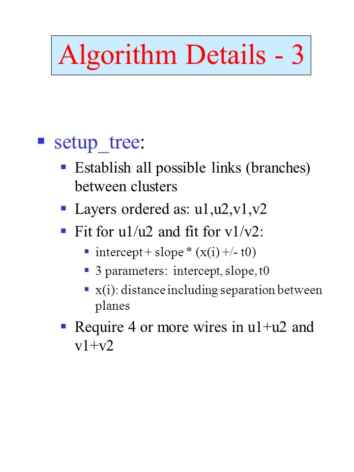 setup_tree: Establish all possible links (branches) between clusters Layers ordered as: u1,u2,v1,v2 Fit for u1/u2 and fit for v1/v2: intercept + slope * (x(i) +/- t0) 3 parameters: intercept, slope, t0 x(i): distance including separation between planes Require 4 or more wires in u1+u2 and v1+v2 Algorithm Details - 3