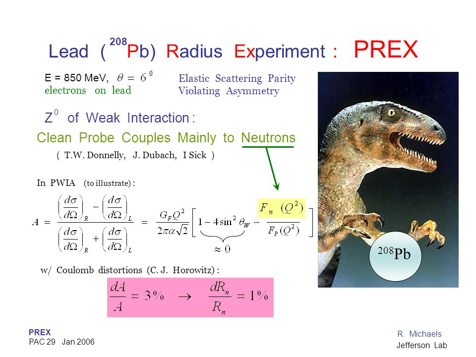 PREX PAC 29 Jan 2006 R. Michaels Jefferson Lab Lead ( Pb) Radius Experiment : PREX Z of Weak Interaction : Clean Probe Couples Mainly to Neutrons ( T.