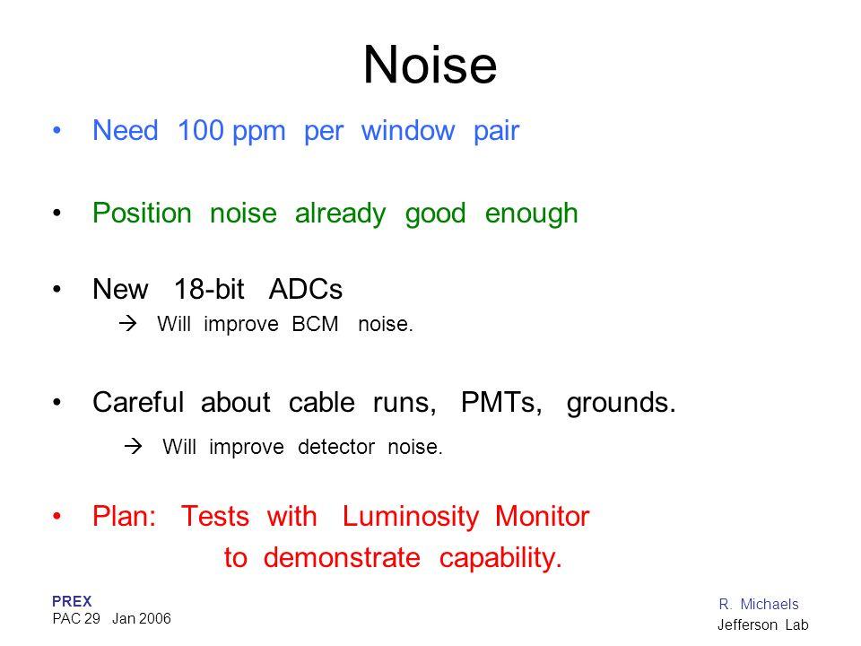 PREX PAC 29 Jan 2006 R. Michaels Jefferson Lab Noise Need 100 ppm per window pair Position noise already good enough New 18-bit ADCs Will improve BCM