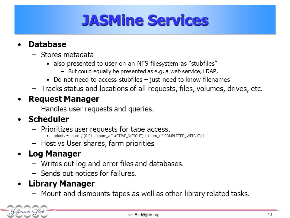 Ian.Bird@jlab.org 13 JASMine Services Database –Stores metadata also presented to user on an NFS filesystem as stubfiles –But could equally be presented as e.g.