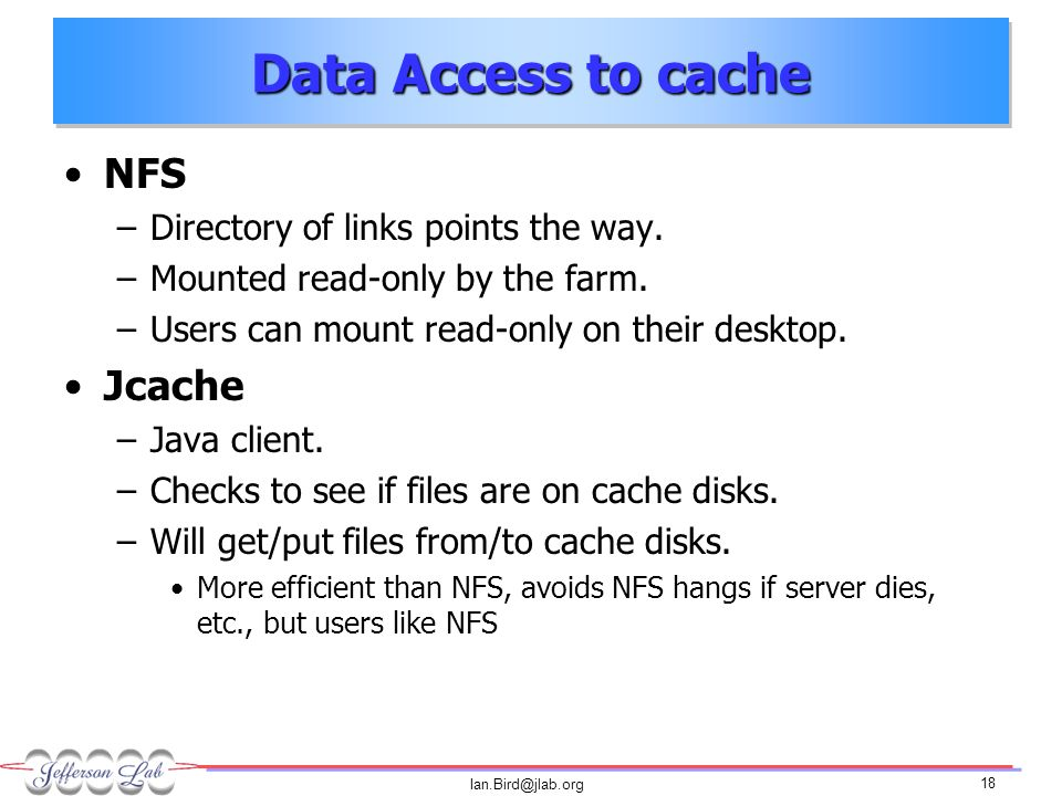 Ian.Bird@jlab.org 18 Data Access to cache NFS –Directory of links points the way.