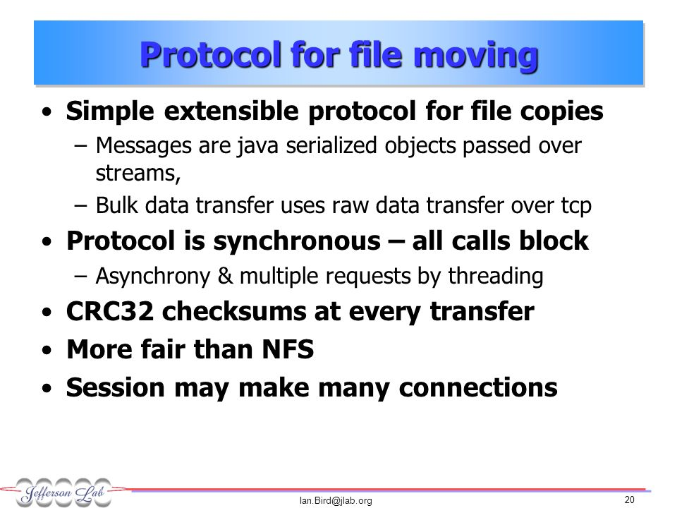 Ian.Bird@jlab.org 20 Protocol for file moving Simple extensible protocol for file copies –Messages are java serialized objects passed over streams, –Bulk data transfer uses raw data transfer over tcp Protocol is synchronous – all calls block –Asynchrony & multiple requests by threading CRC32 checksums at every transfer More fair than NFS Session may make many connections