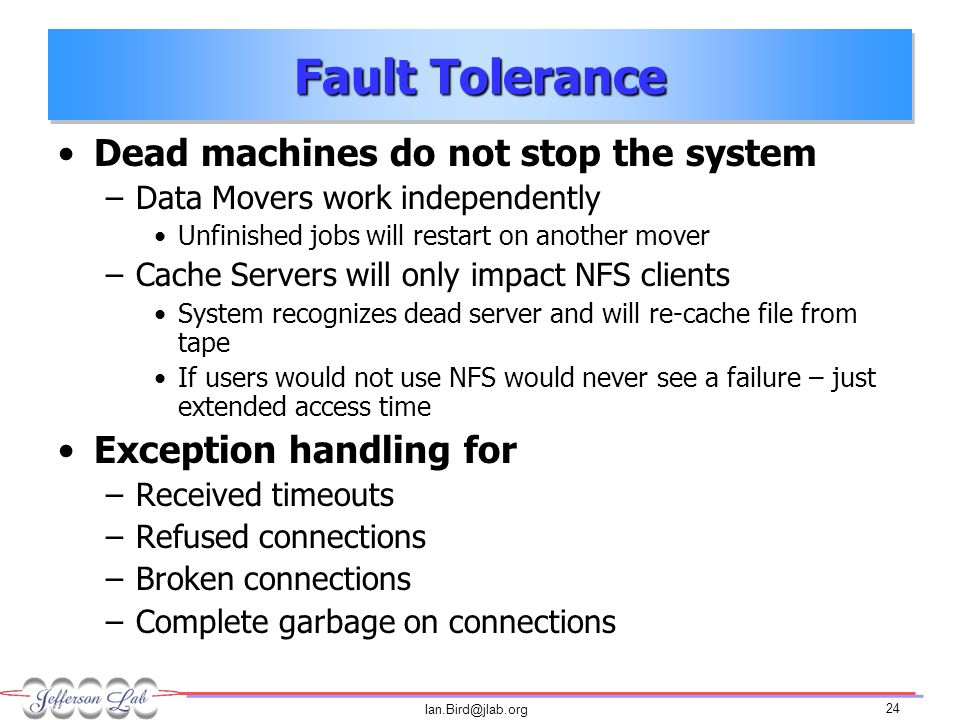 Ian.Bird@jlab.org 24 Fault Tolerance Dead machines do not stop the system –Data Movers work independently Unfinished jobs will restart on another mover –Cache Servers will only impact NFS clients System recognizes dead server and will re-cache file from tape If users would not use NFS would never see a failure – just extended access time Exception handling for –Received timeouts –Refused connections –Broken connections –Complete garbage on connections