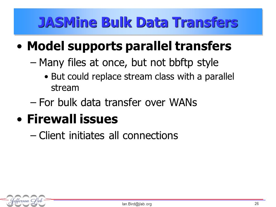 Ian.Bird@jlab.org 26 JASMine Bulk Data Transfers Model supports parallel transfers –Many files at once, but not bbftp style But could replace stream class with a parallel stream –For bulk data transfer over WANs Firewall issues –Client initiates all connections
