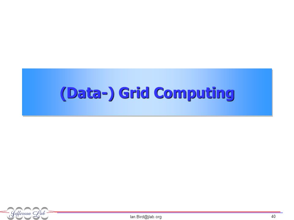 Ian.Bird@jlab.org 40 (Data-) Grid Computing