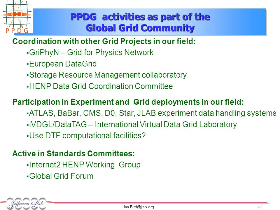 Ian.Bird@jlab.org 50 PPDG activities as part of the Global Grid Community Coordination with other Grid Projects in our field: GriPhyN – Grid for Physics Network European DataGrid Storage Resource Management collaboratory HENP Data Grid Coordination Committee Participation in Experiment and Grid deployments in our field: ATLAS, BaBar, CMS, D0, Star, JLAB experiment data handling systems iVDGL/DataTAG – International Virtual Data Grid Laboratory Use DTF computational facilities.