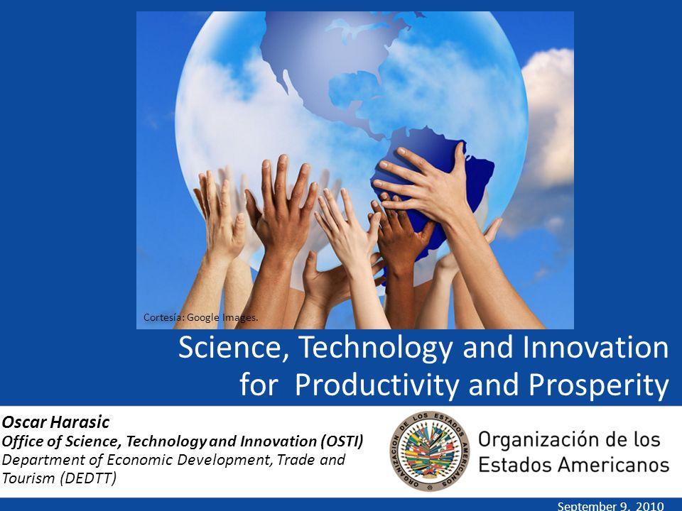 Science, Technology and Innovation for Productivity and Prosperity September 9, 2010 Oscar Harasic Office of Science, Technology and Innovation (OSTI)