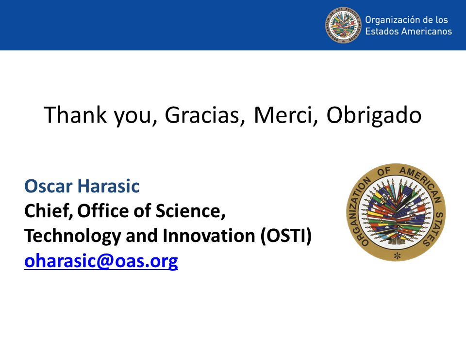 Thank you, Gracias, Merci, Obrigado Oscar Harasic Chief, Office of Science, Technology and Innovation (OSTI) oharasic@oas.org oharasic@oas.org