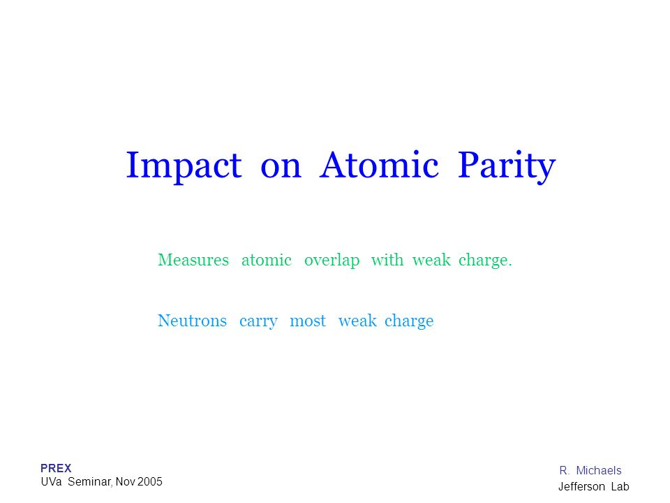 PREX UVa Seminar, Nov 2005 R. Michaels Jefferson Lab Impact on Atomic Parity Measures atomic overlap with weak charge. Neutrons carry most weak charge