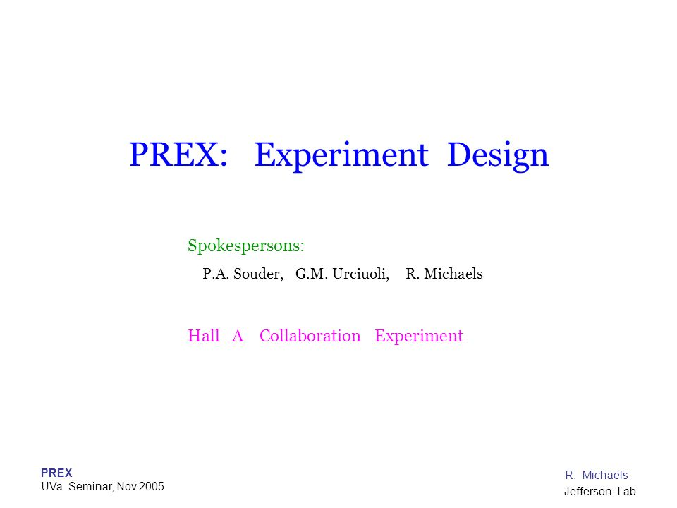 PREX UVa Seminar, Nov 2005 R. Michaels Jefferson Lab PREX: Experiment Design Spokespersons: P.A. Souder, G.M. Urciuoli, R. Michaels Hall A Collaborati