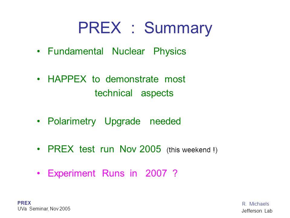 PREX UVa Seminar, Nov 2005 R. Michaels Jefferson Lab PREX : Summary Fundamental Nuclear Physics HAPPEX to demonstrate most technical aspects Polarimet