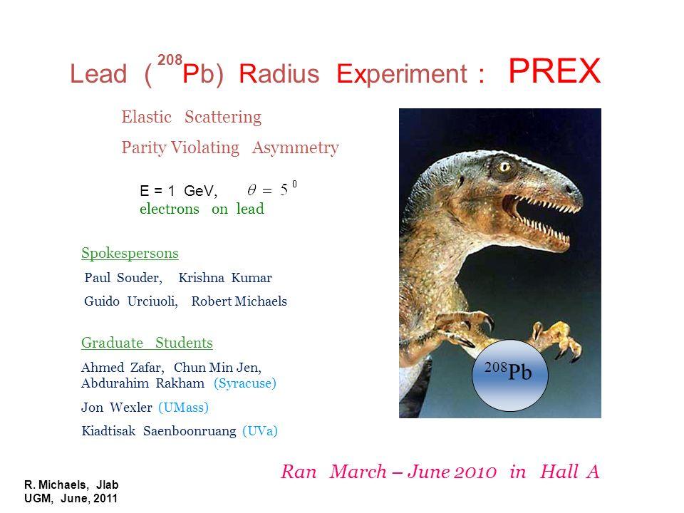R. Michaels, Jlab UGM, June, 2011 Lead ( Pb) Radius Experiment : PREX 208 208 Pb E = 1 GeV, electrons on lead Elastic Scattering Parity Violating Asym